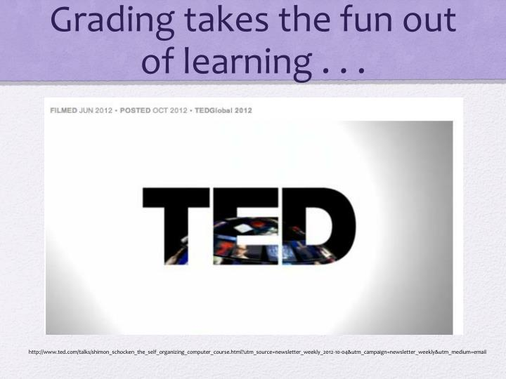 Grading takes the fun out of learning . . .