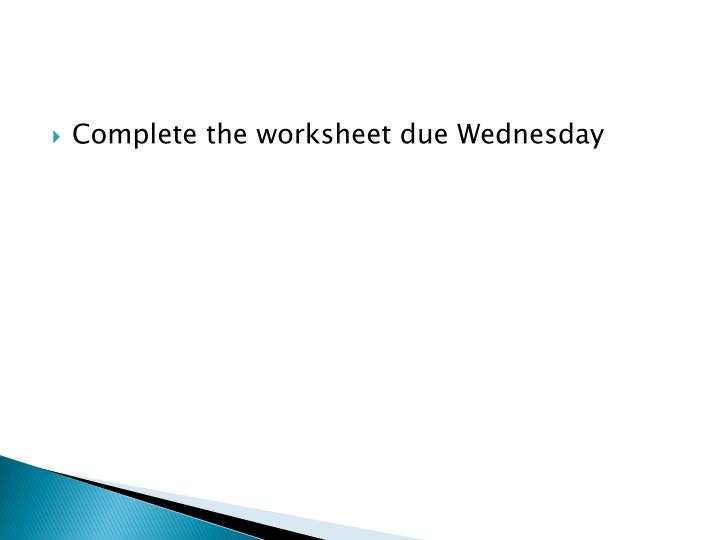Complete the worksheet due Wednesday