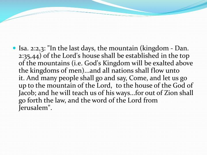 "Isa. 2:2,3: ""In the last days, the mountain (kingdom - Dan. 2:35,44) of the Lord's house shall be established in the top of the mountains (i.e. God's Kingdom will be exalted above the kingdoms of men)...and all nations shall flow unto it. And many people shall go and say, Come, and let us go up to the mountain of the Lord,  to the house of the God of Jacob; and he will teach us of his ways...for out of Zion shall go forth the law, and the word of the Lord from Jerusalem""."