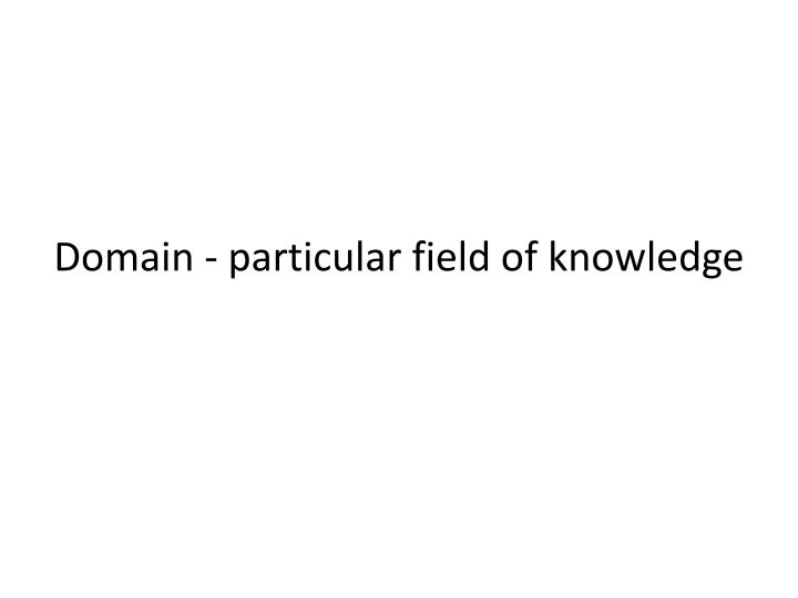 Domain - particular field of knowledge