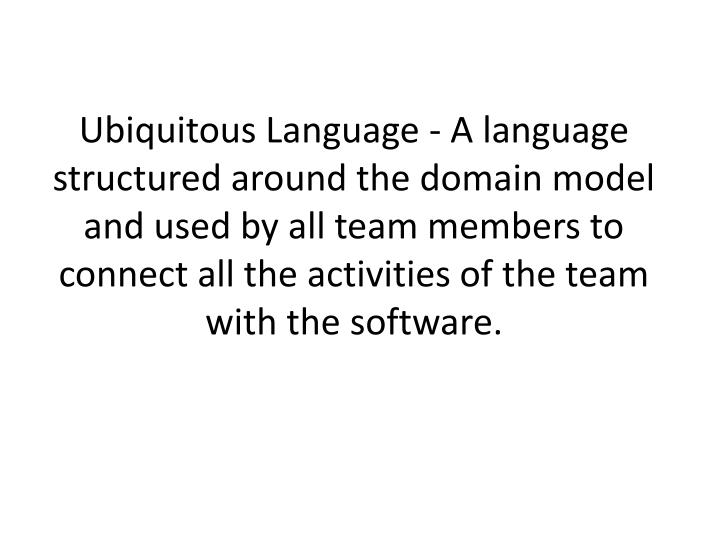 Ubiquitous Language - A language structured around the domain model and used by all team members to connect all the activities of the team with the software.