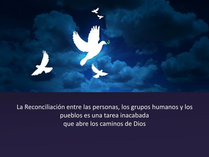 La Reconciliación entre las personas, los grupos humanos y los pueblos es una tarea inacabada