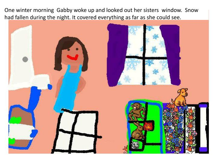 One winter morning  Gabby woke up and looked out