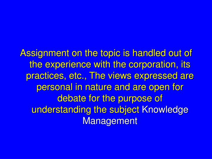 Assignment on the topic is handled out of the experience with the corporation, its practices, etc., ...