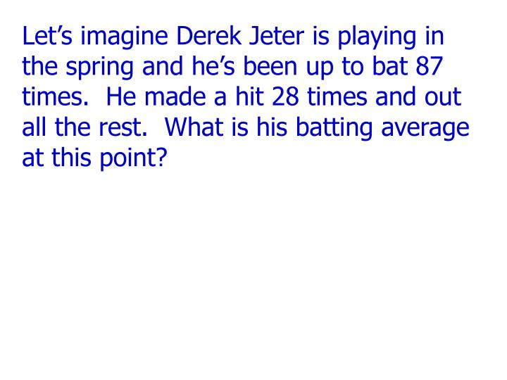 Let's imagine Derek Jeter is playing in the spring and he's been up to bat 87 times.  He made a ...