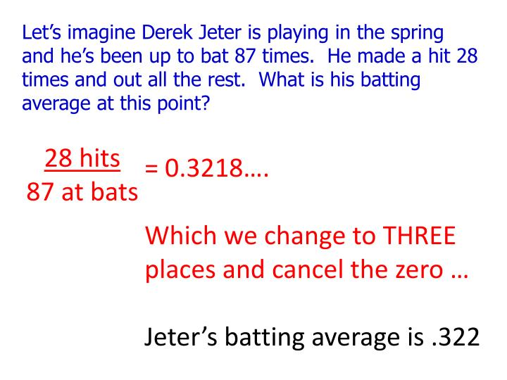 Let's imagine Derek Jeter is playing in the spring and he's been up to bat 87 times.  He made a hit 28 times and out all the rest.  What is his batting average at this point?