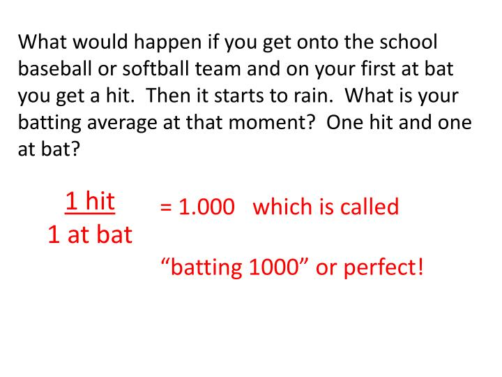 What would happen if you get onto the school baseball or softball team and on your first at bat you get a hit.  Then it starts to rain.  What is your batting average at that moment?  One hit and one at bat?