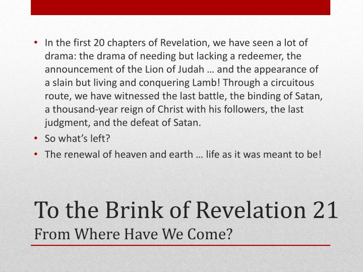 In the first 20 chapters of Revelation, we have seen a lot of drama: the drama of needing but lacking a redeemer, the announcement of the Lion of Judah … and the appearance of a slain but living and conquering Lamb! Through a circuitous route, we have witnessed the last battle, the binding of Satan, a thousand-year reign of Christ with his followers, the last judgment, and the defeat of Satan.
