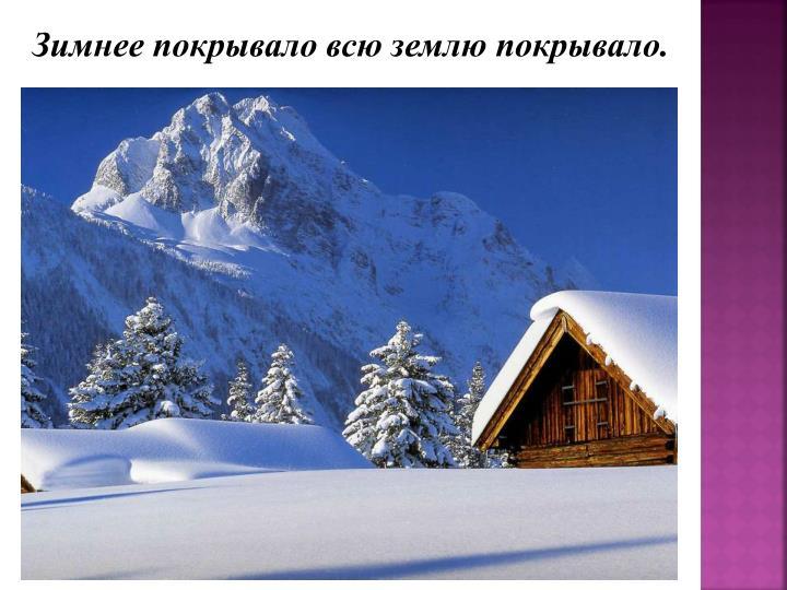 Зимнее покрывало всю землю покрывало.