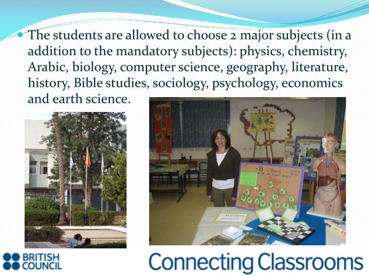 The students are allowed to choose 2 major subjects (in a addition to the mandatory subjects): physics, chemistry, Arabic, biology, computer science, geography, literature, history, Bible studies, sociology, psychology, economics and earth science.