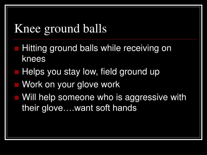 Knee ground balls