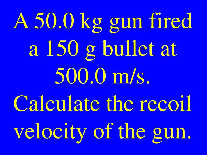 A 50.0 kg gun fired a 150 g bullet at 500.0 m/s. Calculate the recoil velocity of the gun.