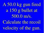 a 50 0 kg gun fired a 150 g bullet at 500 0 m s calculate the recoil velocity of the gun