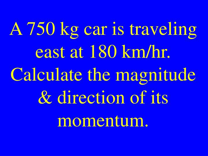 A 750 kg car is traveling east at 180 km/hr. Calculate the magnitude & direction of its momentum.