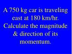 a 750 kg car is traveling east at 180 km hr calculate the magnitude direction of its momentum