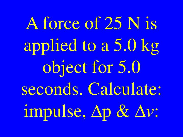 A force of 25 N is applied to a 5.0 kg object for 5.0 seconds. Calculate: impulse,