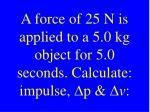 a force of 25 n is applied to a 5 0 kg object for 5 0 seconds calculate impulse d p d v