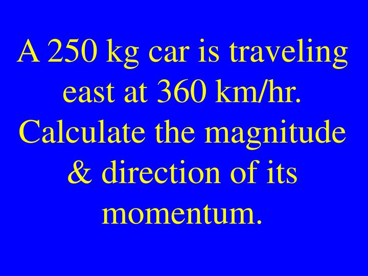 A 250 kg car is traveling east at 360 km/hr. Calculate the magnitude & direction of its momentum.