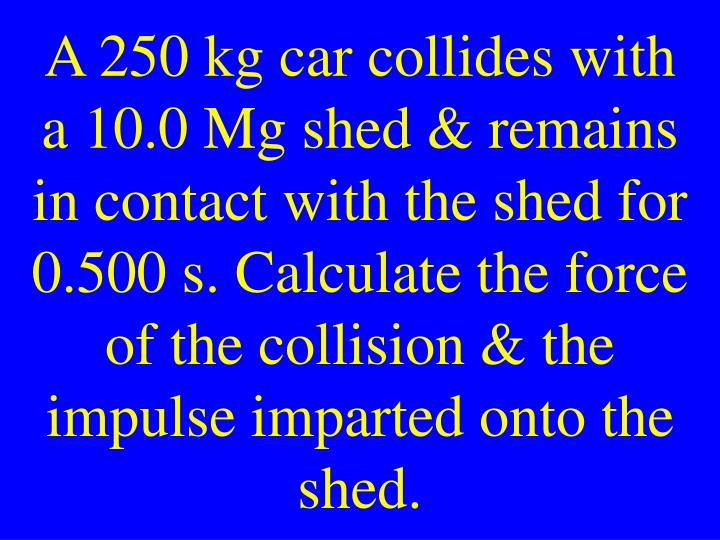 A 250 kg car collides with a 10.0 Mg shed & remains in contact with the shed for 0.500 s. Calculate the force of the collision & the impulse imparted onto the shed.