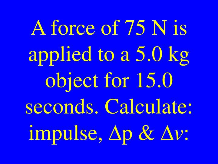 A force of 75 N is applied to a 5.0 kg object for 15.0 seconds. Calculate: impulse,
