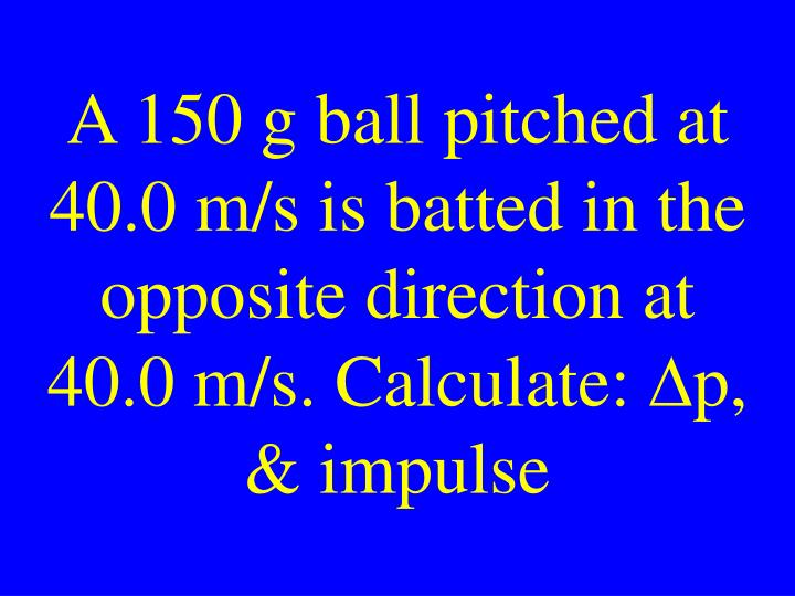 A 150 g ball pitched at 40.0 m/s is batted in the opposite direction at 40.0 m/s. Calculate: