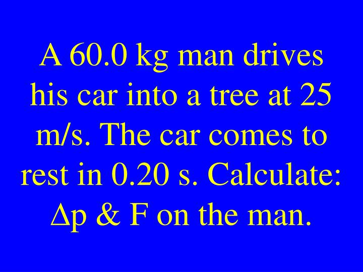 A 60.0 kg man drives his car into a tree at 25 m/s. The car comes to rest in 0.20 s. Calculate: