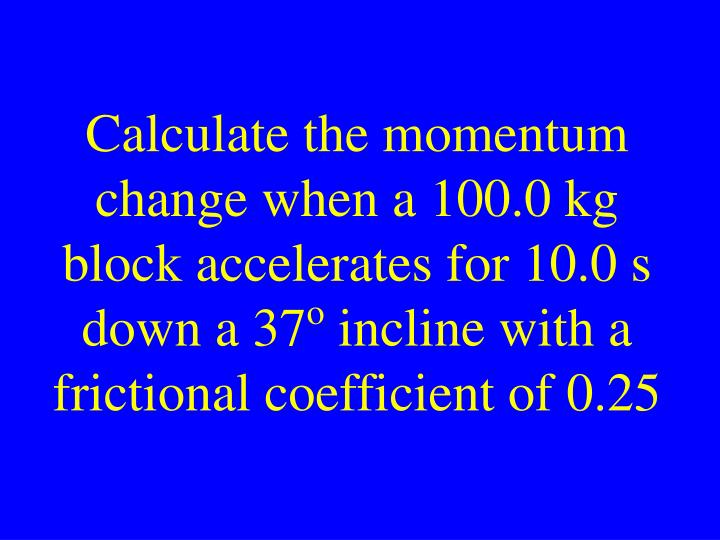 Calculate the momentum change when a 100.0 kg block accelerates for 10.0 s down a 37