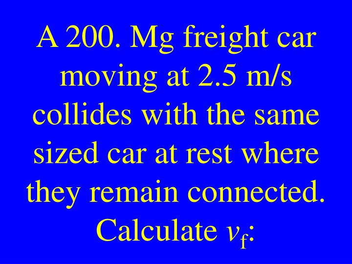 A 200. Mg freight car moving at 2.5 m/s collides with the same sized car at rest where they remain connected. Calculate