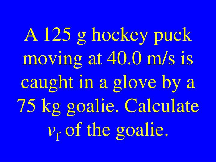 A 125 g hockey puck moving at 40.0 m/s is caught in a glove by a 75 kg goalie. Calculate