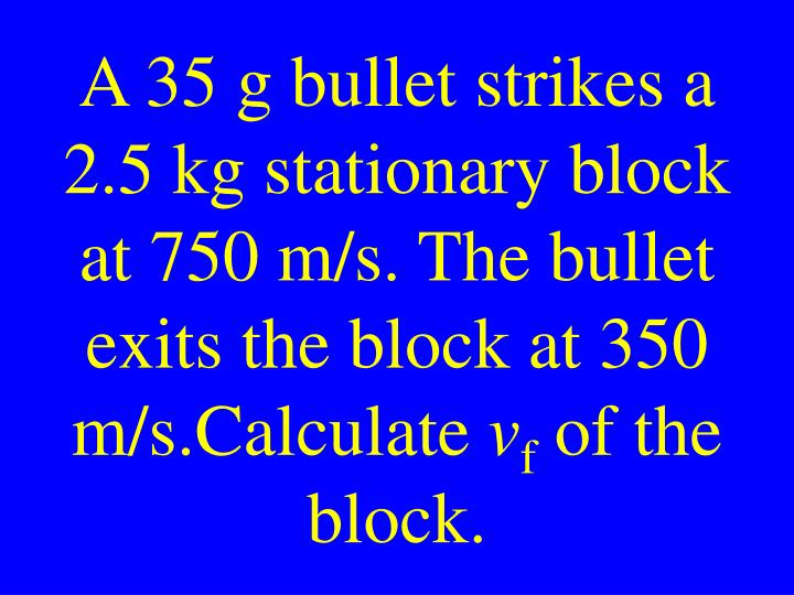 A 35 g bullet strikes a 2.5 kg stationary block at 750 m/s. The bullet exits the block at 350 m/s.Calculate