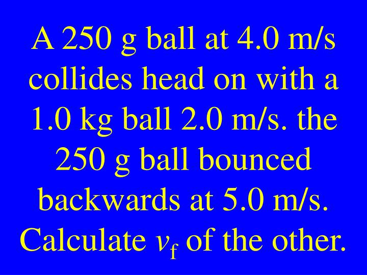A 250 g ball at 4.0 m/s collides head on with a 1.0 kg ball 2.0 m/s. the 250 g ball bounced backwards at 5.0 m/s. Calculate