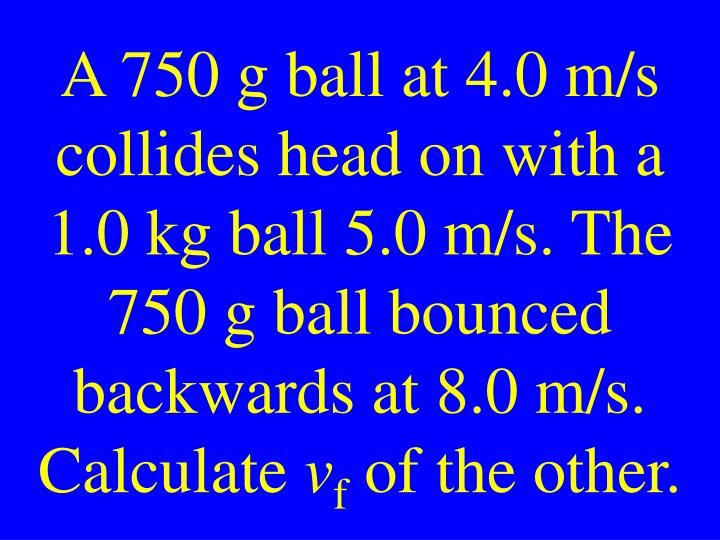 A 750 g ball at 4.0 m/s collides head on with a 1.0 kg ball 5.0 m/s. The 750 g ball bounced backwards at 8.0 m/s. Calculate