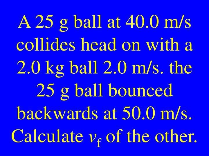 A 25 g ball at 40.0 m/s collides head on with a 2.0 kg ball 2.0 m/s. the 25 g ball bounced backwards at 50.0 m/s. Calculate