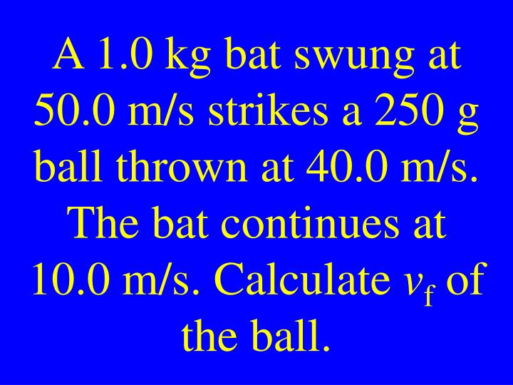 A 1.0 kg bat swung at 50.0 m/s strikes a 250 g ball thrown at 40.0 m/s. The bat continues at 10.0 m/s. Calculate