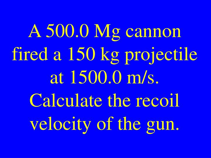 A 500.0 Mg cannon fired a 150 kg projectile at 1500.0 m/s. Calculate the recoil velocity of the gun.