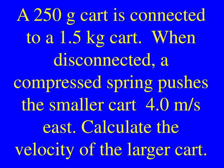 A 250 g cart is connected to a 1.5 kg cart.  When disconnected, a compressed spring pushes the smaller cart  4.0 m/s east. Calculate the velocity of the larger cart.