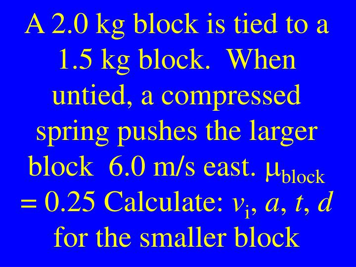 A 2.0 kg block is tied to a 1.5 kg block.  When untied, a compressed spring pushes the larger block  6.0 m/s east.