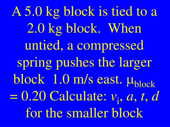 A 5.0 kg block is tied to a 2.0 kg block.  When untied, a compressed spring pushes the larger block  1.0 m/s east.