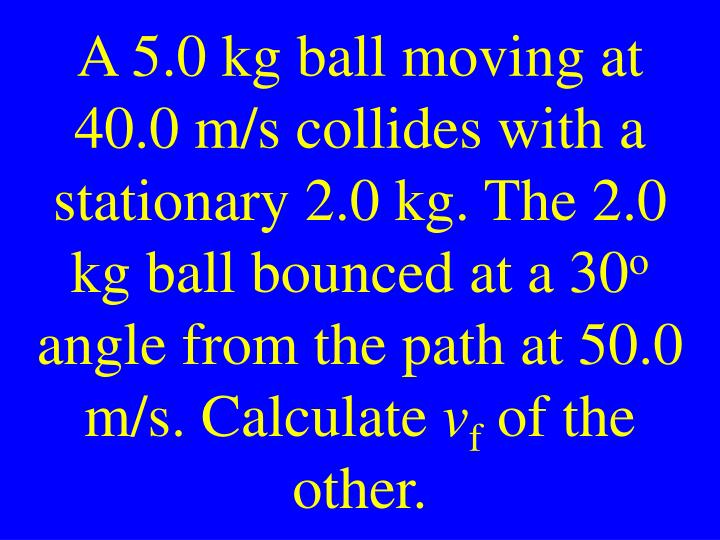 A 5.0 kg ball moving at 40.0 m/s collides with a stationary 2.0 kg. The 2.0 kg ball bounced at a 30