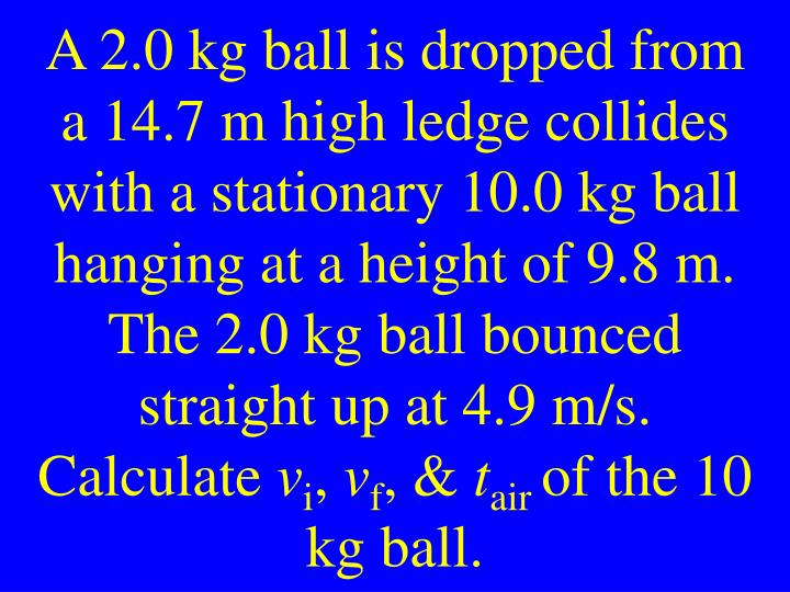 A 2.0 kg ball is dropped from a 14.7 m high ledge collides with a stationary 10.0 kg ball hanging at a height of 9.8 m. The 2.0 kg ball bounced straight up at 4.9 m/s. Calculate
