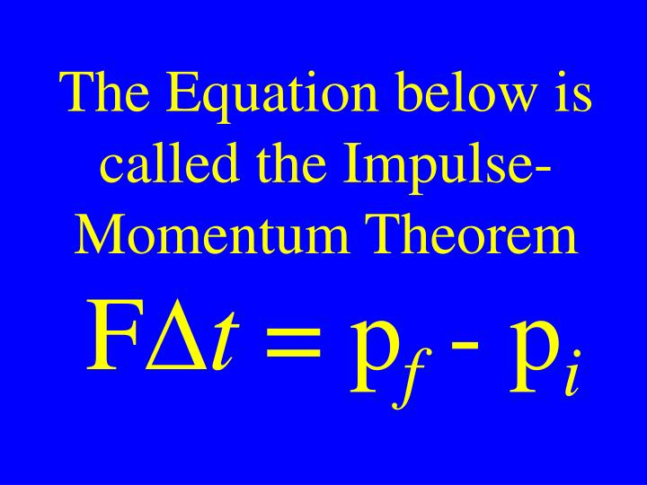 The Equation below is called the Impulse-Momentum Theorem