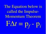 the equation below is called the impulse momentum theorem f d t p f p i