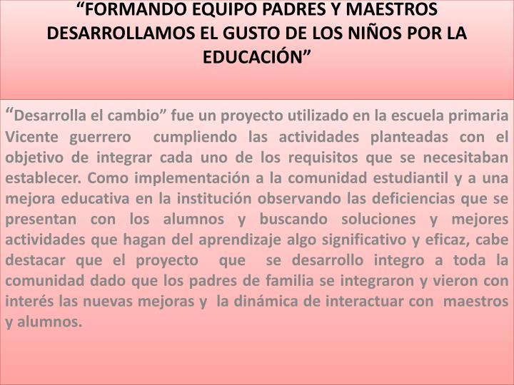 """""""FORMANDO EQUIPO PADRES Y MAESTROS DESARROLLAMOS EL GUSTO DE LOS NIÑOS POR LA EDUCACIÓN"""""""