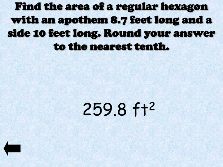 Find the area of a regular hexagon with an apothem 8.7 feet long and a side 10 feet long. Round your answer to the nearest tenth.