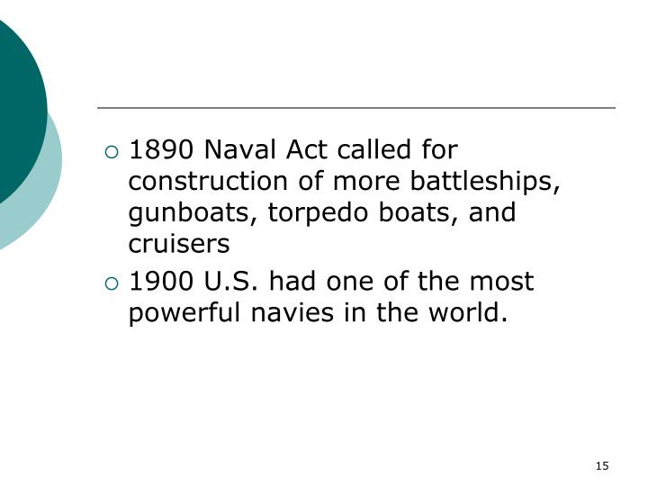 1890 Naval Act called for construction of more battleships, gunboats, torpedo boats, and cruisers