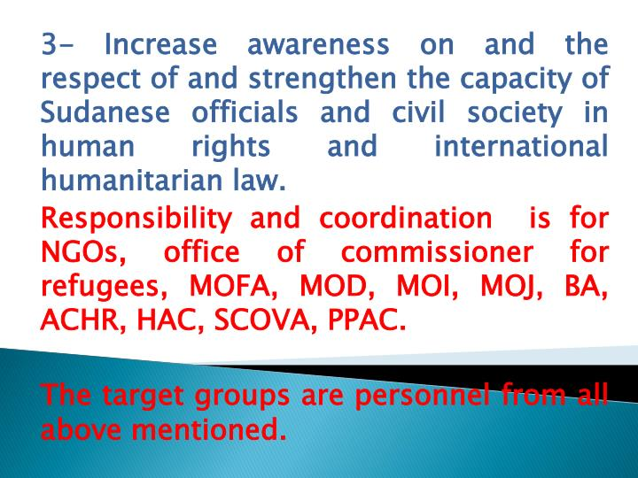 3- Increase awareness on and the respect of and strengthen the capacity of Sudanese officials and civil society in human rights and international humanitarian law.