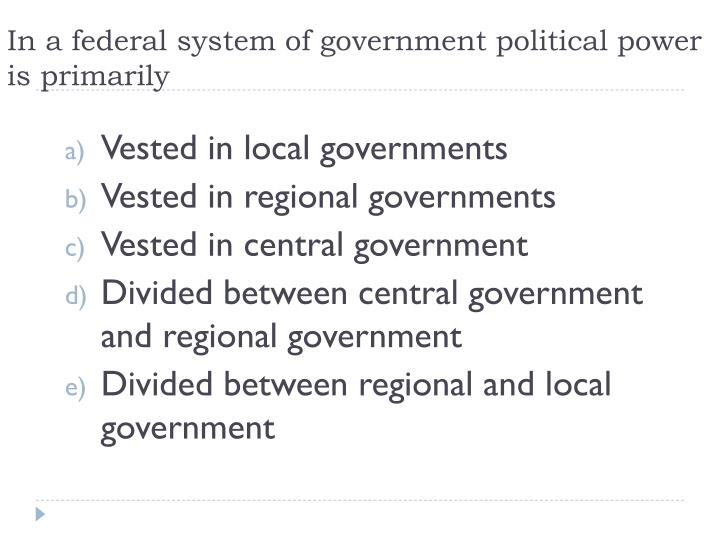 In a federal system of government political power is primarily