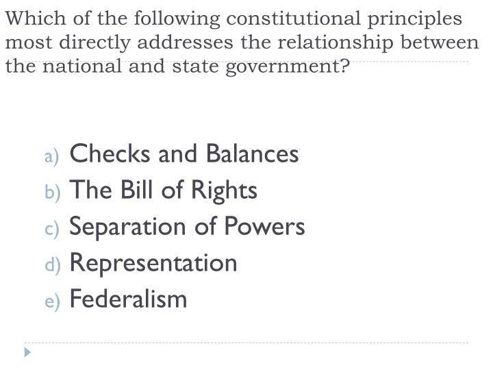 Which of the following constitutional principles most directly addresses the relationship between th...