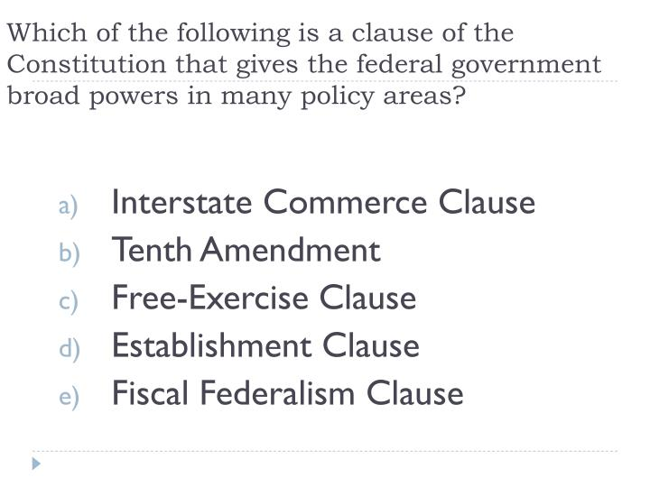 Which of the following is a clause of the Constitution that gives the federal government broad powers in many policy areas?