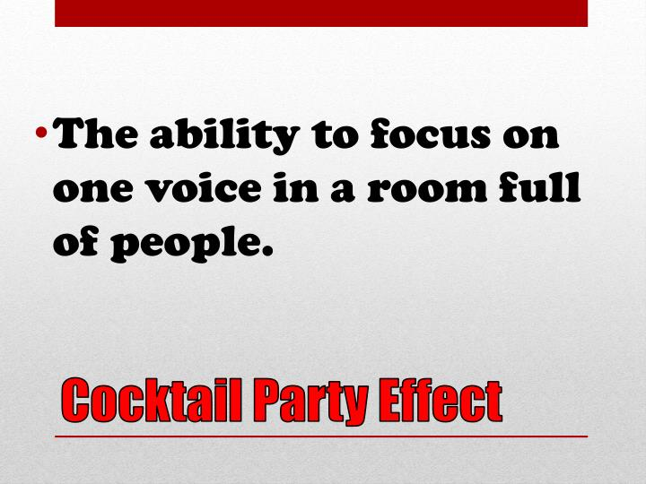 The ability to focus on one voice in a room full of people.
